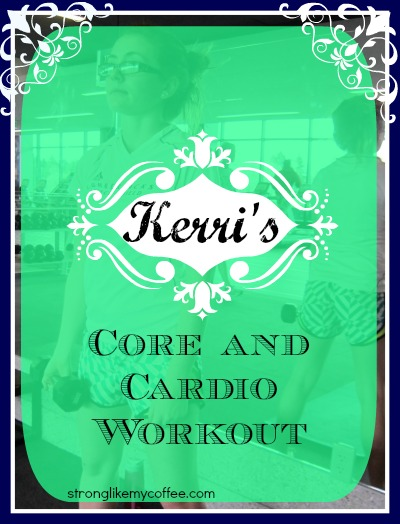 Kerri's Core and Cardio workout - if you're looking to mix up your regular routine (stronglikemycoffee.com)