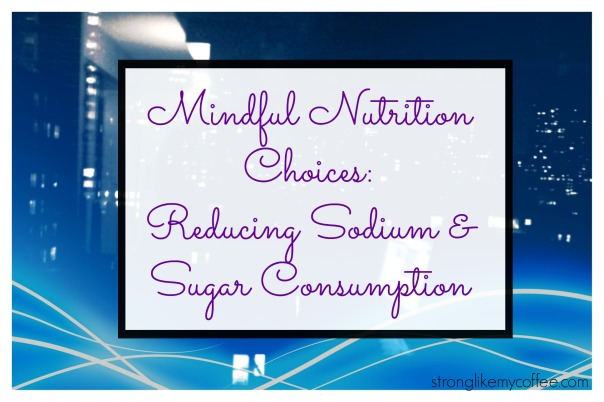 Mindful Nutrition Choices Reducing Sodium and Sugar Consumption  On the blog Stronglikemycoffee.com