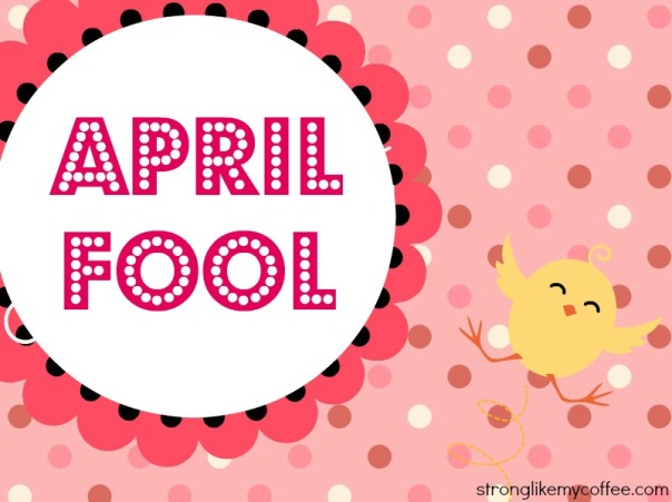 April Fools (stronglikemycoffee.com)