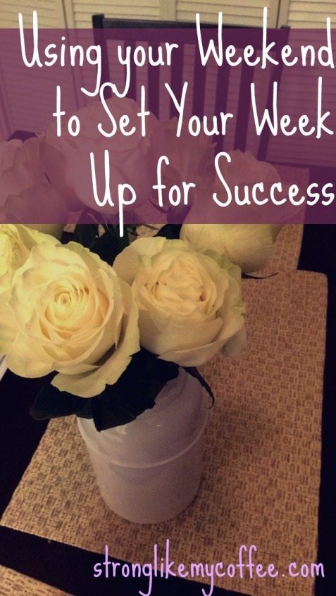 Using your weekend to set your week up for success  Stronglikemycoffee.com